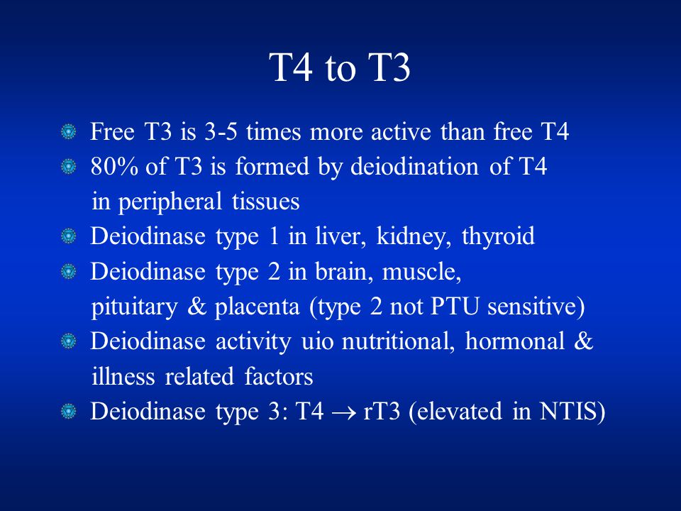 T4 to T3 Free T3 is 3-5 times more active than free T4 80% of T3 is formed by deiodination of T4 in peripheral tissues Deiodinase type 1 in liver, kidney, thyroid Deiodinase type 2 in brain, muscle, pituitary & placenta (type 2 not PTU sensitive) Deiodinase activity uio nutritional, hormonal & illness related factors Deiodinase type 3: T4  rT3 (elevated in NTIS)