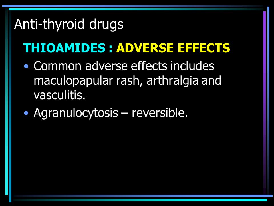 Anti-thyroid drugs THIOAMIDES : ADVERSE EFFECTS Common adverse effects includes maculopapular rash, arthralgia and vasculitis. Agranulocytosis – rever