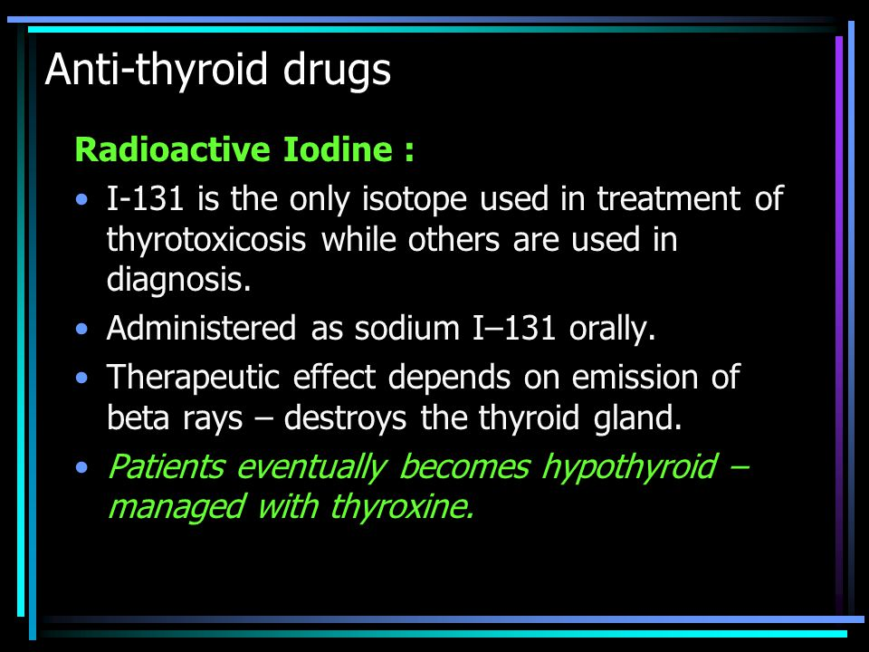 Anti-thyroid drugs Radioactive Iodine : I-131 is the only isotope used in treatment of thyrotoxicosis while others are used in diagnosis. Administered