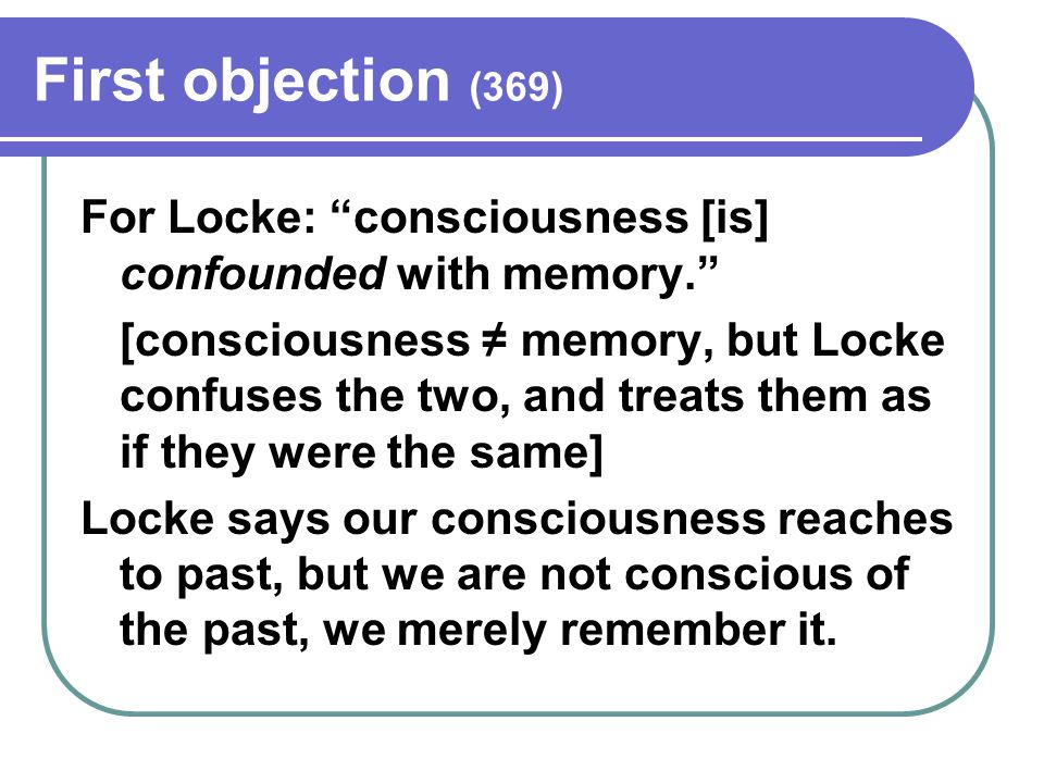 First objection (369) For Locke: consciousness [is] confounded with memory. [consciousness ≠ memory, but Locke confuses the two, and treats them as if they were the same] Locke says our consciousness reaches to past, but we are not conscious of the past, we merely remember it.