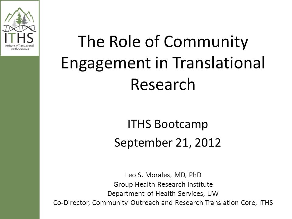 The Role of Community Engagement in Translational Research Leo S. Morales, MD, PhD Group Health Research Institute Department of Health Services, UW C