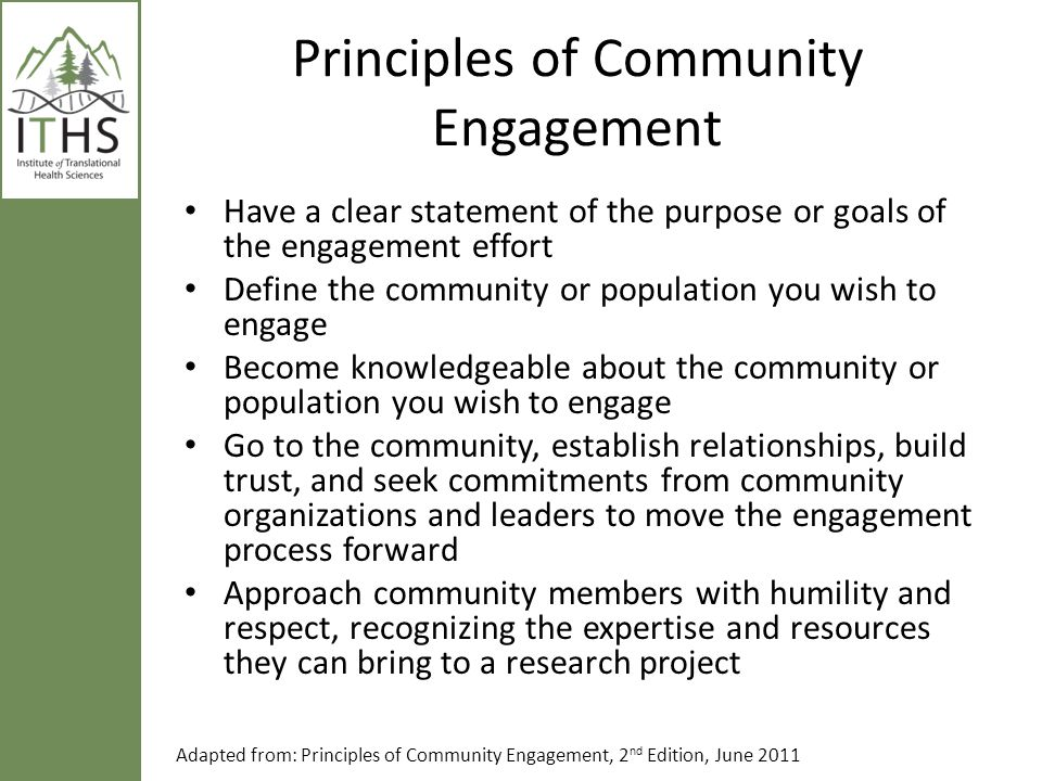 Principles of Community Engagement Have a clear statement of the purpose or goals of the engagement effort Define the community or population you wish
