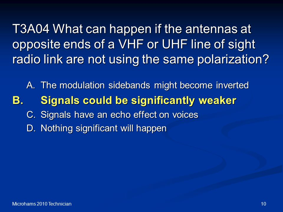 10Microhams 2010 Technician T3A04 What can happen if the antennas at opposite ends of a VHF or UHF line of sight radio link are not using the same polarization.