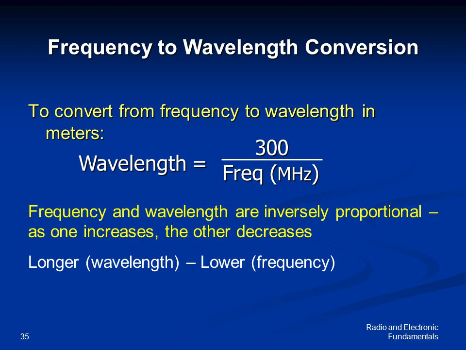 Radio and Electronic Fundamentals35 300 300 Freq ( MHz ) Wavelength = Frequency to Wavelength Conversion To convert from frequency to wavelength in meters: Frequency and wavelength are inversely proportional – as one increases, the other decreases Longer (wavelength) – Lower (frequency)
