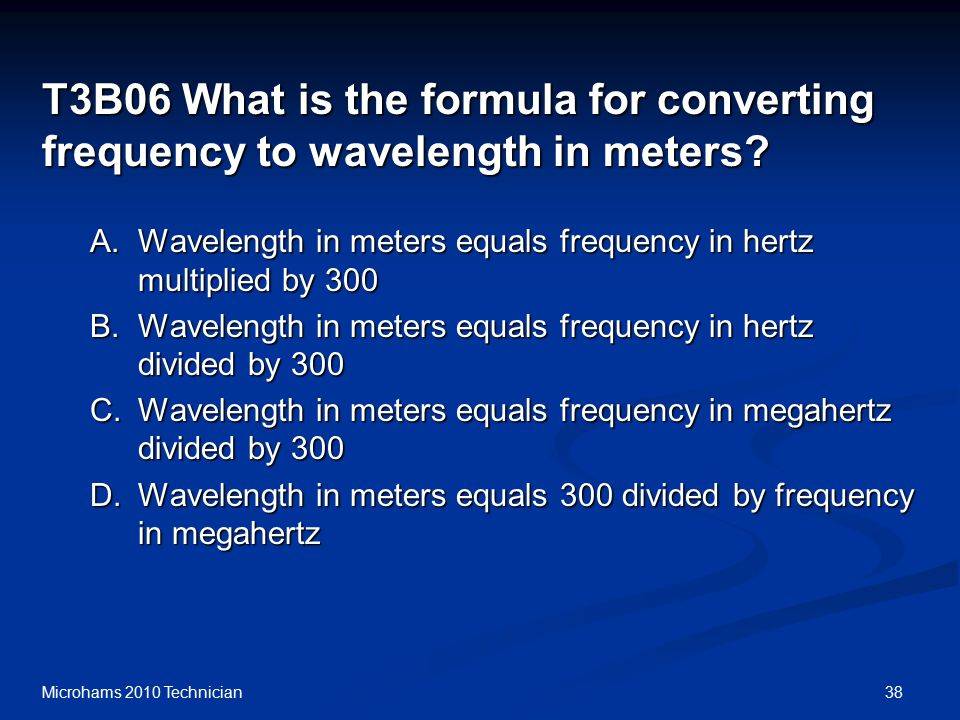 38Microhams 2010 Technician T3B06 What is the formula for converting frequency to wavelength in meters.