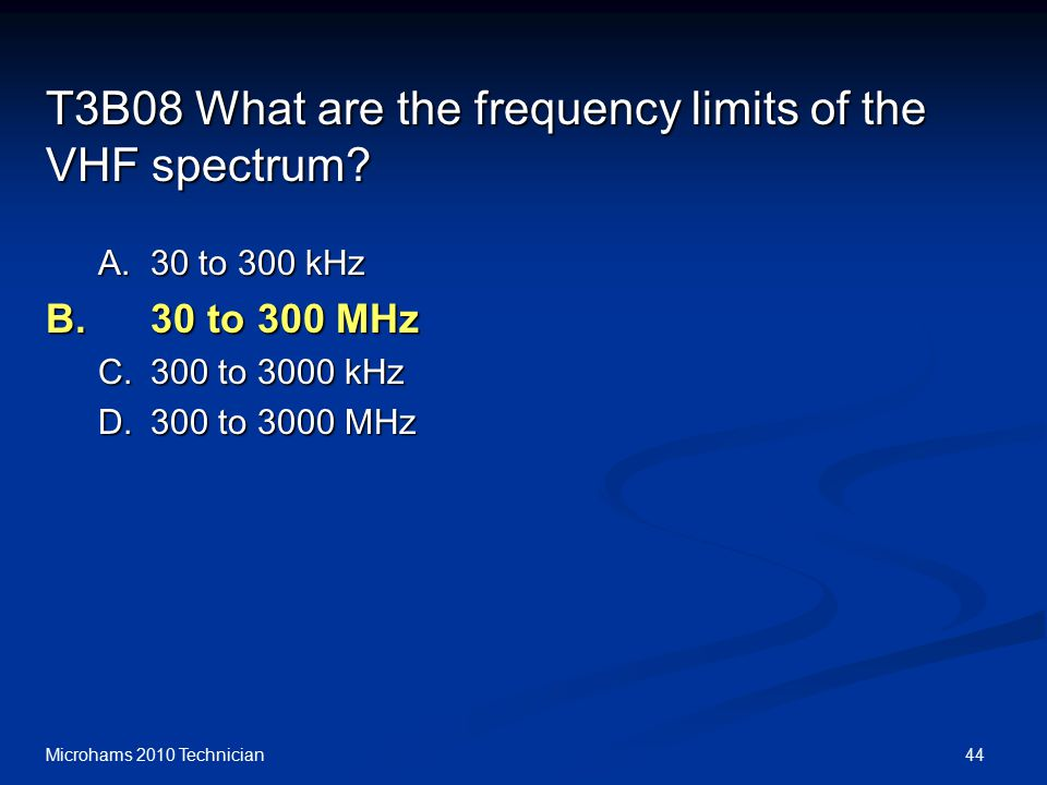 44Microhams 2010 Technician T3B08 What are the frequency limits of the VHF spectrum.