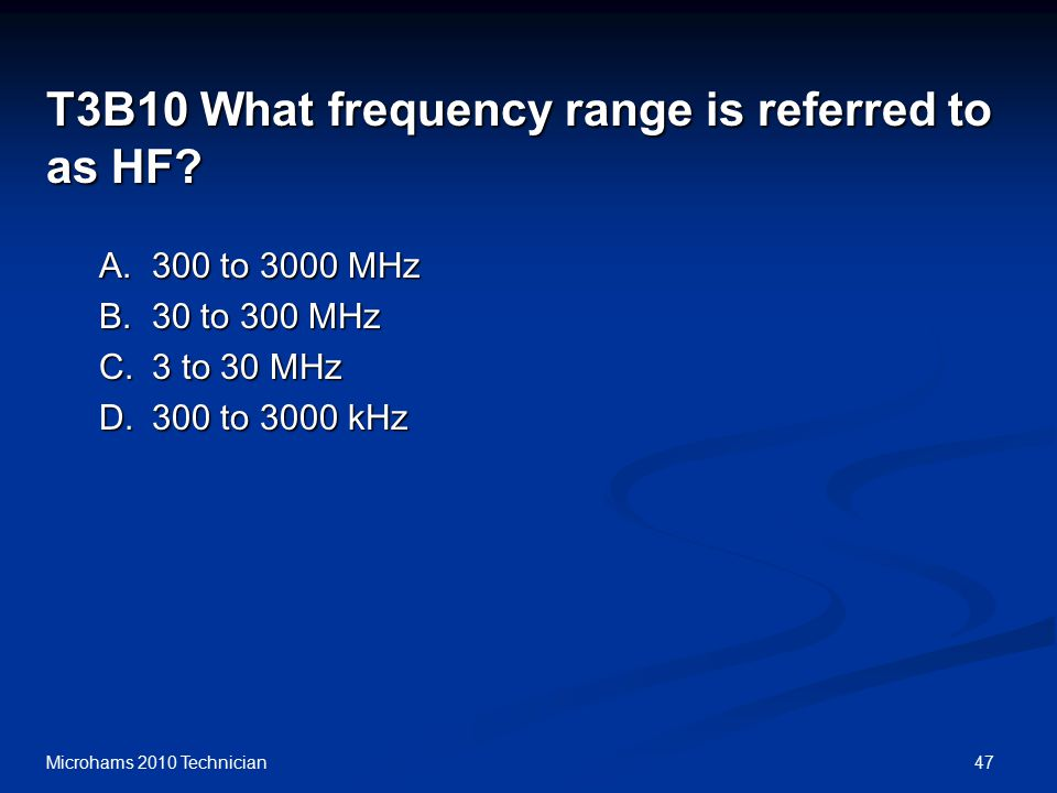 47Microhams 2010 Technician T3B10 What frequency range is referred to as HF.