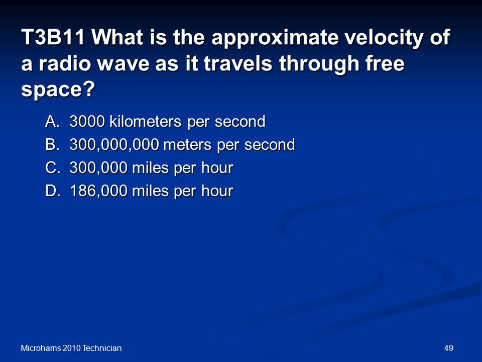 49Microhams 2010 Technician T3B11 What is the approximate velocity of a radio wave as it travels through free space.