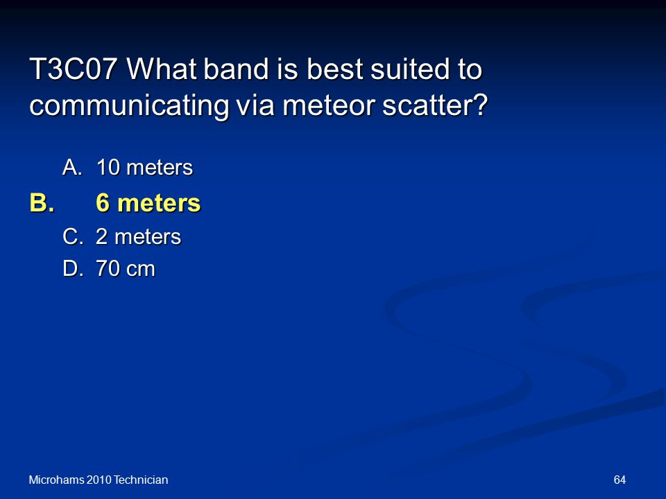 64Microhams 2010 Technician T3C07 What band is best suited to communicating via meteor scatter.