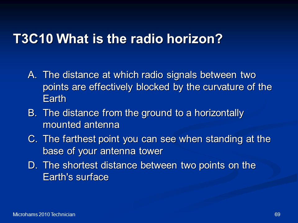 69Microhams 2010 Technician T3C10 What is the radio horizon? A.The distance at which radio signals between two points are effectively blocked by the c