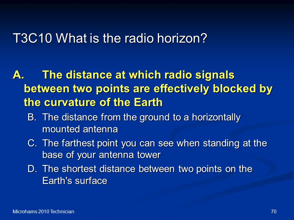 70Microhams 2010 Technician T3C10 What is the radio horizon? A.The distance at which radio signals between two points are effectively blocked by the c