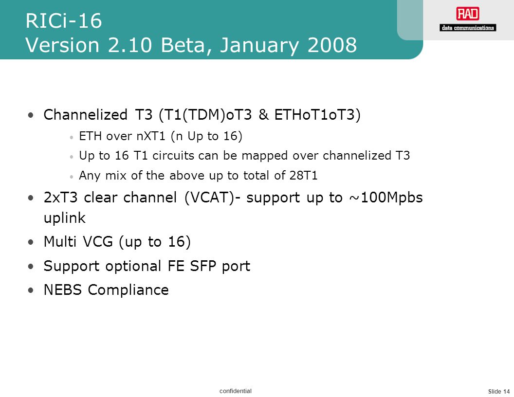 Slide 14 confidential RICi-16 Version 2.10 Beta, January 2008 Channelized T3 (T1(TDM)oT3 & ETHoT1oT3) ETH over nXT1 (n Up to 16) Up to 16 T1 circuits