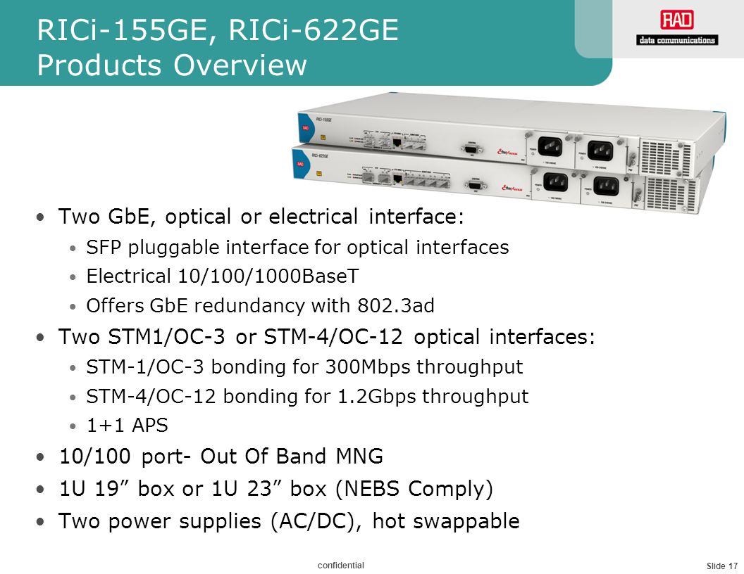 Slide 17 confidential RICi-155GE, RICi-622GE Products Overview Two GbE, optical or electrical interface: SFP pluggable interface for optical interfaces Electrical 10/100/1000BaseT Offers GbE redundancy with 802.3ad Two STM1/OC-3 or STM-4/OC-12 optical interfaces: STM-1/OC-3 bonding for 300Mbps throughput STM-4/OC-12 bonding for 1.2Gbps throughput 1+1 APS 10/100 port- Out Of Band MNG 1U 19 box or 1U 23 box (NEBS Comply) Two power supplies (AC/DC), hot swappable