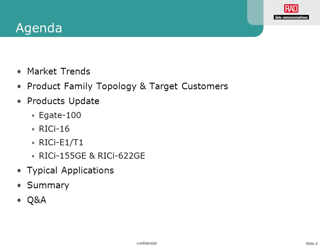 Slide 2 confidential Agenda Market Trends Product Family Topology & Target Customers Products Update Egate-100 RICi-16 RICi-E1/T1 RICi-155GE & RICi-622GE Typical Applications Summary Q&A