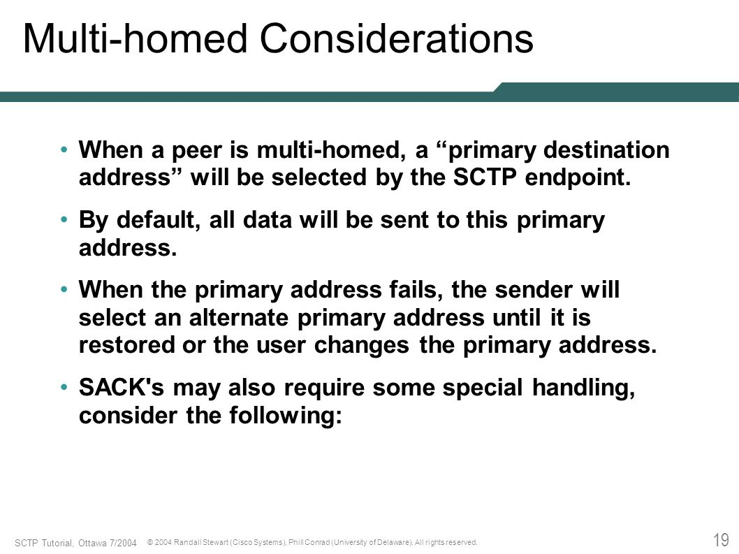 19 SCTP Tutorial, Ottawa 7/2004 © 2004 Randall Stewart (Cisco Systems), Phill Conrad (University of Delaware). All rights reserved. Multi-homed Consid
