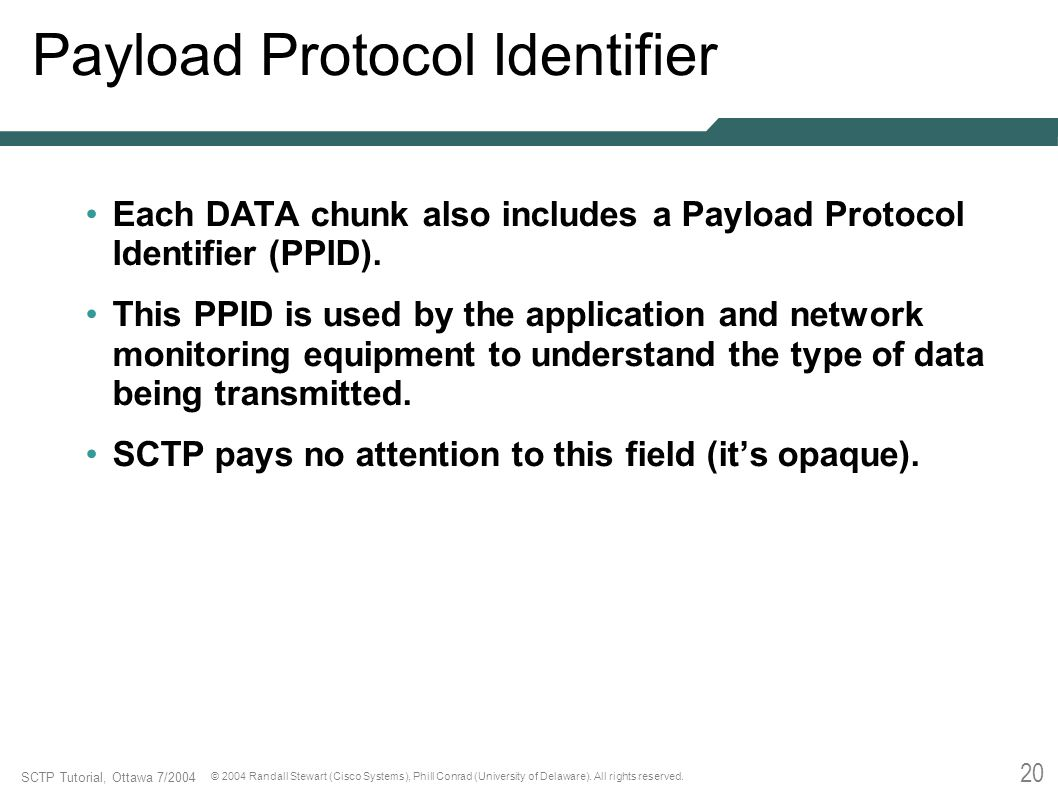 20 SCTP Tutorial, Ottawa 7/2004 © 2004 Randall Stewart (Cisco Systems), Phill Conrad (University of Delaware). All rights reserved. Payload Protocol I