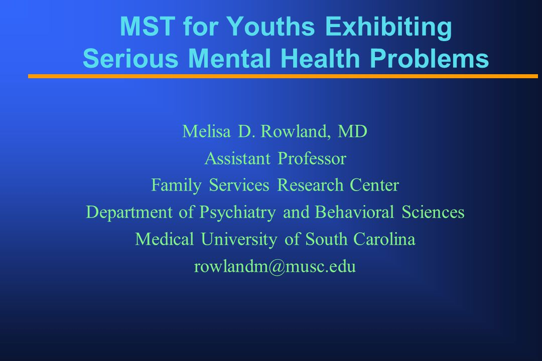 MST for Youths Exhibiting Serious Mental Health Problems Melisa D. Rowland, MD Assistant Professor Family Services Research Center Department of Psych