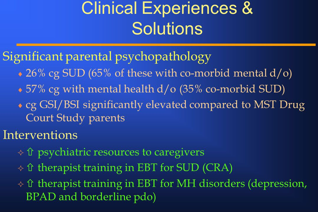 Clinical Experiences & Solutions Significant parental psychopathology  26% cg SUD (65% of these with co-morbid mental d/o)  57% cg with mental health d/o (35% co-morbid SUD)  cg GSI/BSI significantly elevated compared to MST Drug Court Study parents Interventions   psychiatric resources to caregivers   therapist training in EBT for SUD (CRA)   therapist training in EBT for MH disorders (depression, BPAD and borderline pdo)