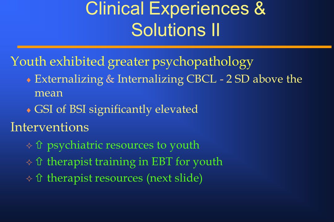Clinical Experiences & Solutions II Youth exhibited greater psychopathology  Externalizing & Internalizing CBCL - 2 SD above the mean  GSI of BSI si