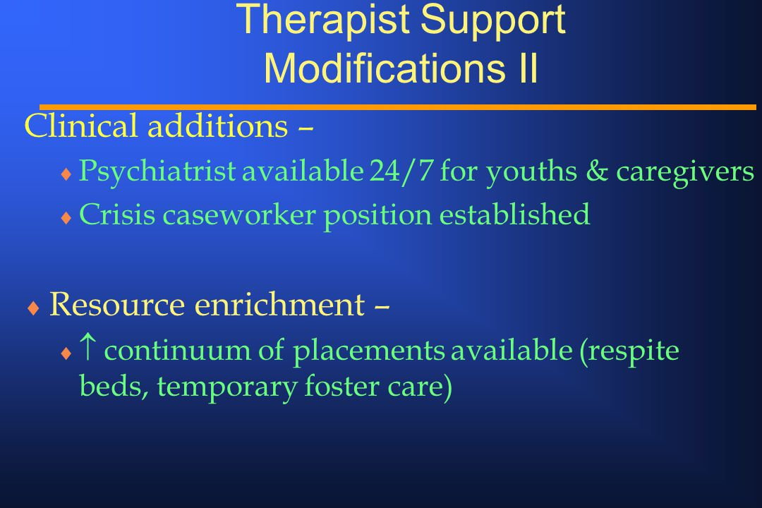 Therapist Support Modifications II Clinical additions –  Psychiatrist available 24/7 for youths & caregivers  Crisis caseworker position established