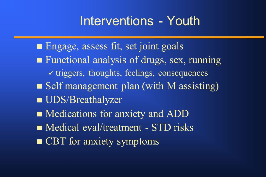 Interventions - Youth n Engage, assess fit, set joint goals n Functional analysis of drugs, sex, running triggers, thoughts, feelings, consequences n Self management plan (with M assisting) n UDS/Breathalyzer n Medications for anxiety and ADD n Medical eval/treatment - STD risks n CBT for anxiety symptoms