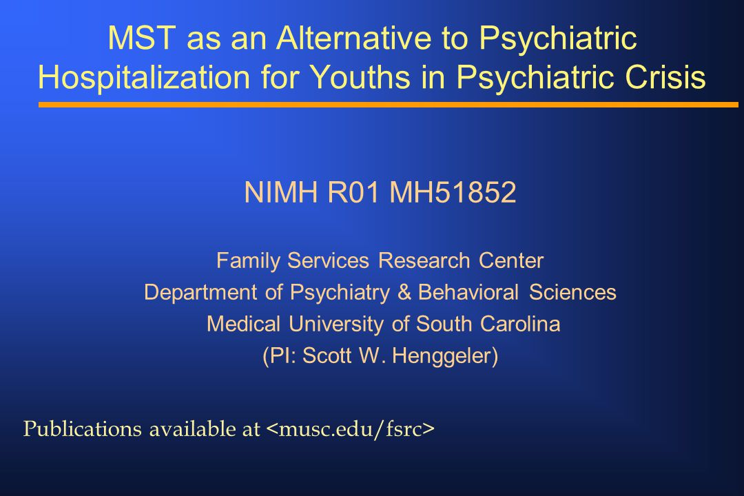 MST as an Alternative to Psychiatric Hospitalization for Youths in Psychiatric Crisis NIMH R01 MH51852 Family Services Research Center Department of P