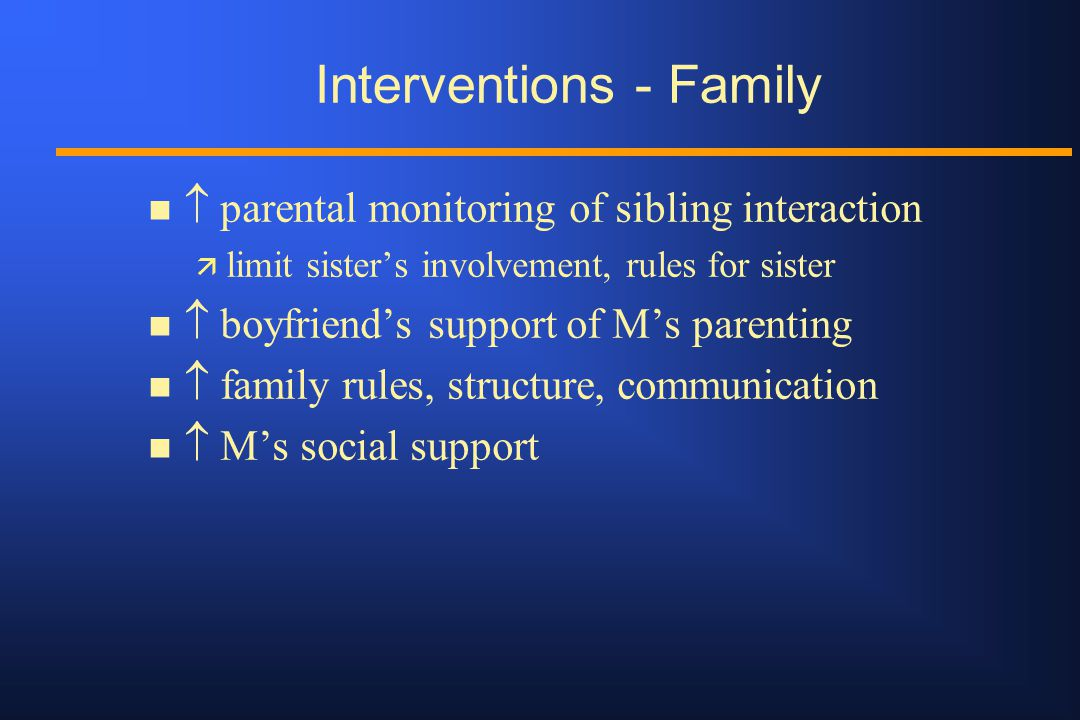 Interventions - Family n  parental monitoring of sibling interaction ä limit sister's involvement, rules for sister n  boyfriend's support of M's parenting n  family rules, structure, communication n  M's social support