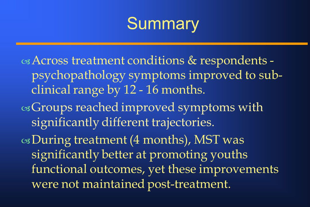 Summary – Across treatment conditions & respondents - psychopathology symptoms improved to sub- clinical range by 12 - 16 months.