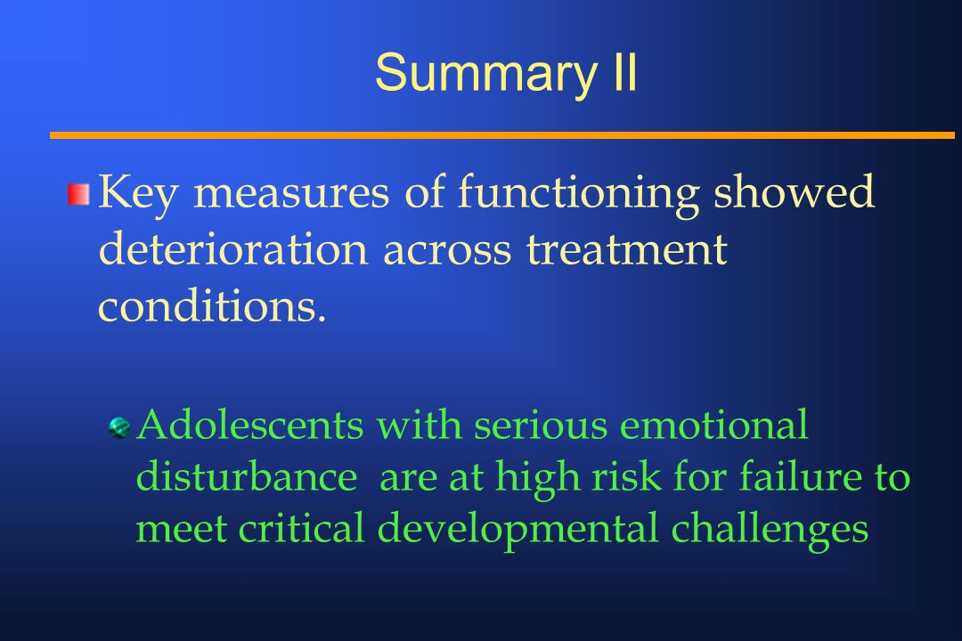 Summary II Key measures of functioning showed deterioration across treatment conditions.