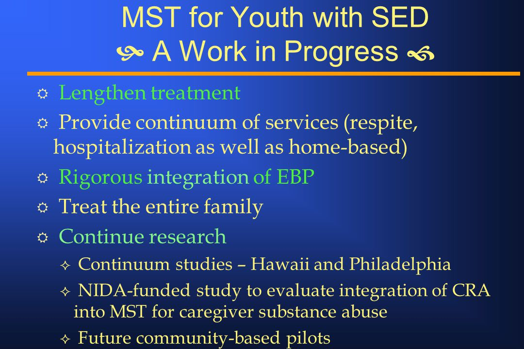 MST for Youth with SED  A Work in Progress  R Lengthen treatment R Provide continuum of services (respite, hospitalization as well as home-based) R Rigorous integration of EBP R Treat the entire family R Continue research ² Continuum studies – Hawaii and Philadelphia ² NIDA-funded study to evaluate integration of CRA into MST for caregiver substance abuse ² Future community-based pilots
