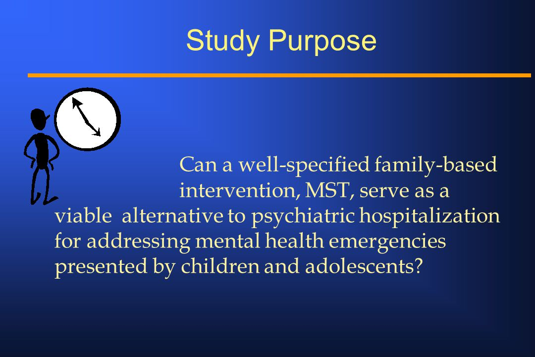 Study Purpose Can a well-specified family-based intervention, MST, serve as a viable alternative to psychiatric hospitalization for addressing mental health emergencies presented by children and adolescents?