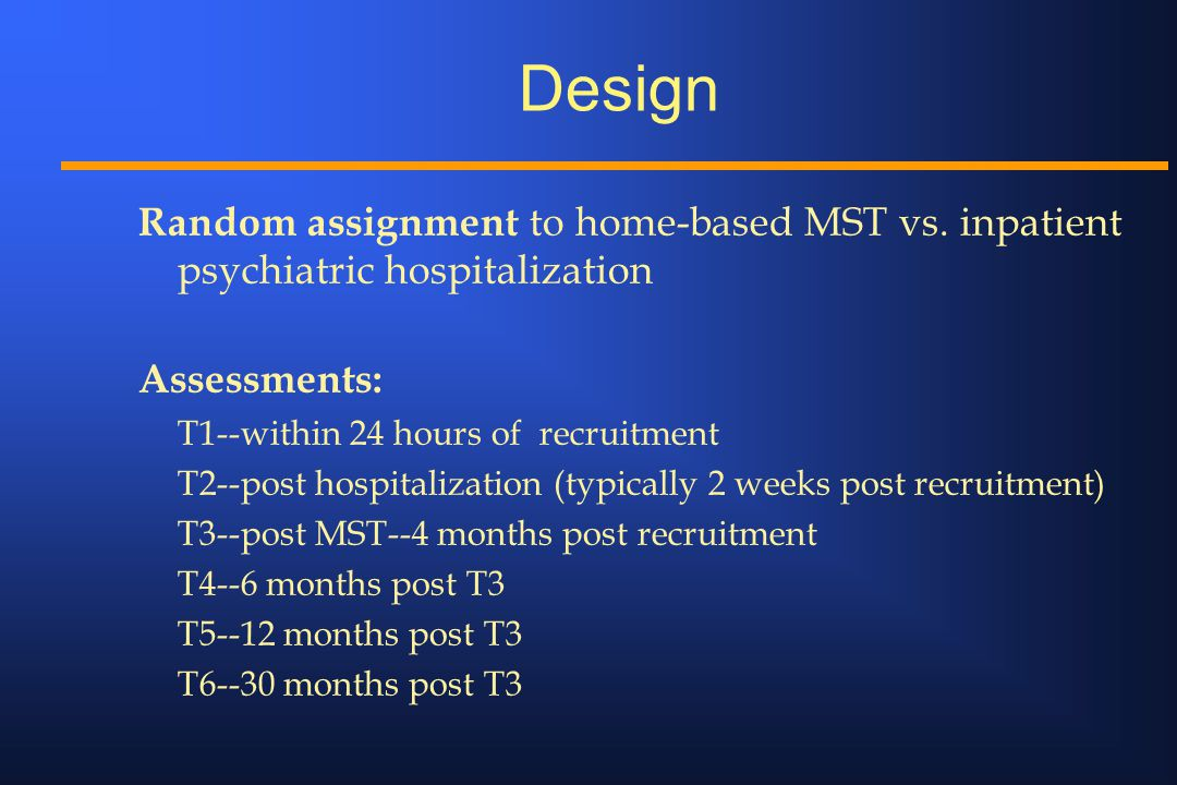 Design Random assignment to home-based MST vs. inpatient psychiatric hospitalization Assessments: T1--within 24 hours of recruitment T2--post hospital