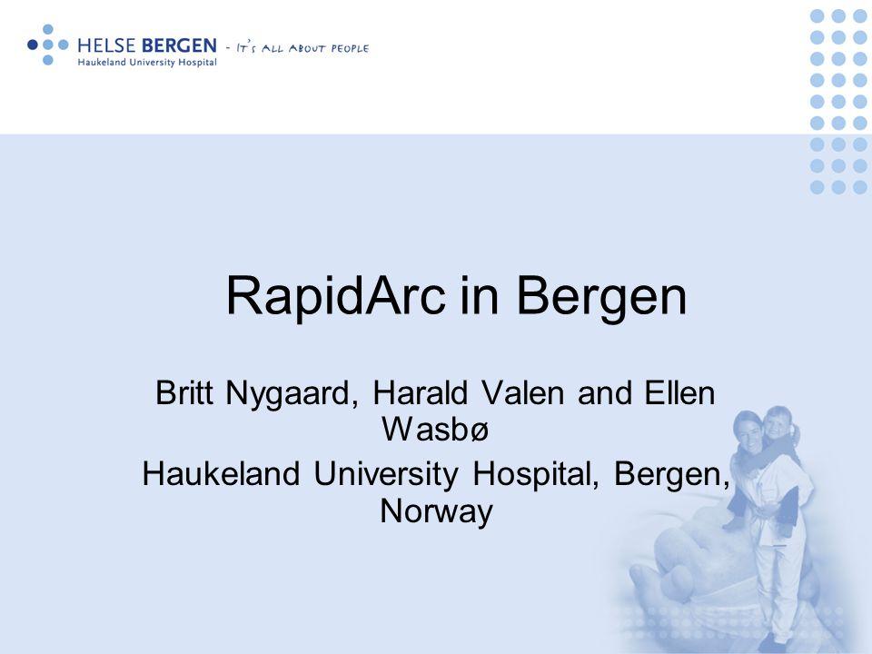 RapidArc in Bergen Britt Nygaard, Harald Valen and Ellen Wasbø Haukeland University Hospital, Bergen, Norway