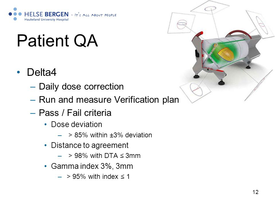 12 Patient QA Delta4 –Daily dose correction –Run and measure Verification plan –Pass / Fail criteria Dose deviation – > 85% within ±3% deviation Distance to agreement – > 98% with DTA ≤ 3mm Gamma index 3%, 3mm – > 95% with index ≤ 1
