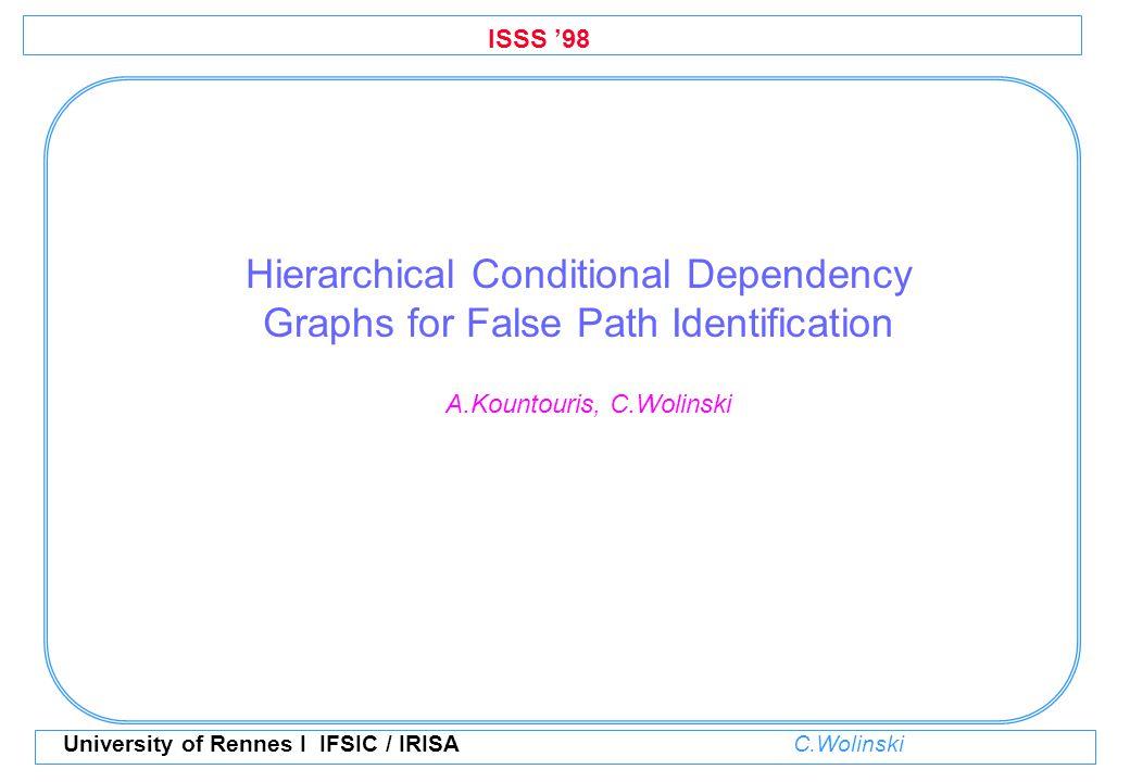 ISSS '98 University of Rennes I IFSIC / IRISA C.Wolinski Hierarchical Conditional Dependency Graphs for False Path Identification A.Kountouris, C.Woli
