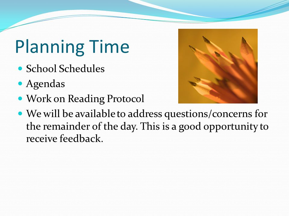 Planning Time School Schedules Agendas Work on Reading Protocol We will be available to address questions/concerns for the remainder of the day.