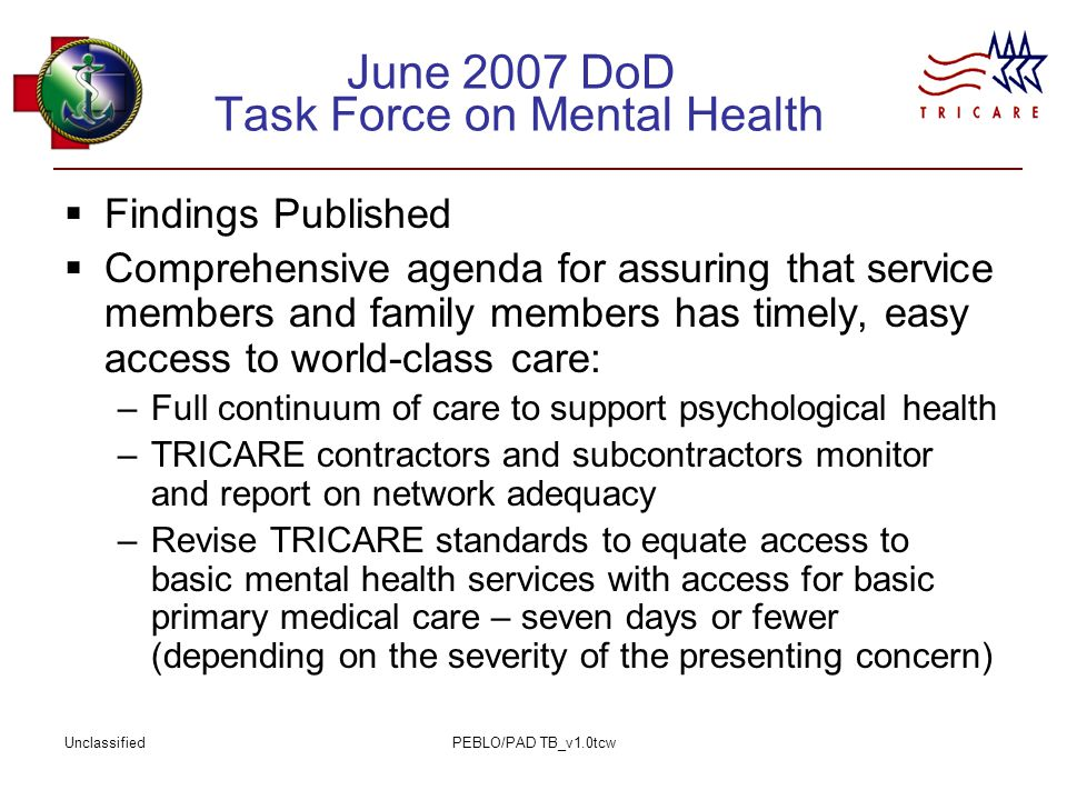 UnclassifiedPEBLO/PAD TB_v1.0tcw June 2007 DoD Task Force on Mental Health  Findings Published  Comprehensive agenda for assuring that service members and family members has timely, easy access to world-class care: –Full continuum of care to support psychological health –TRICARE contractors and subcontractors monitor and report on network adequacy –Revise TRICARE standards to equate access to basic mental health services with access for basic primary medical care – seven days or fewer (depending on the severity of the presenting concern)