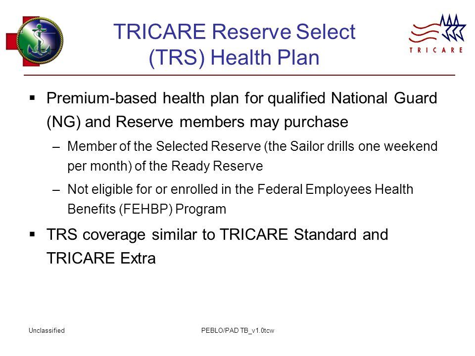 UnclassifiedPEBLO/PAD TB_v1.0tcw TRICARE Reserve Select (TRS) Health Plan  Premium-based health plan for qualified National Guard (NG) and Reserve members may purchase –Member of the Selected Reserve (the Sailor drills one weekend per month) of the Ready Reserve –Not eligible for or enrolled in the Federal Employees Health Benefits (FEHBP) Program  TRS coverage similar to TRICARE Standard and TRICARE Extra