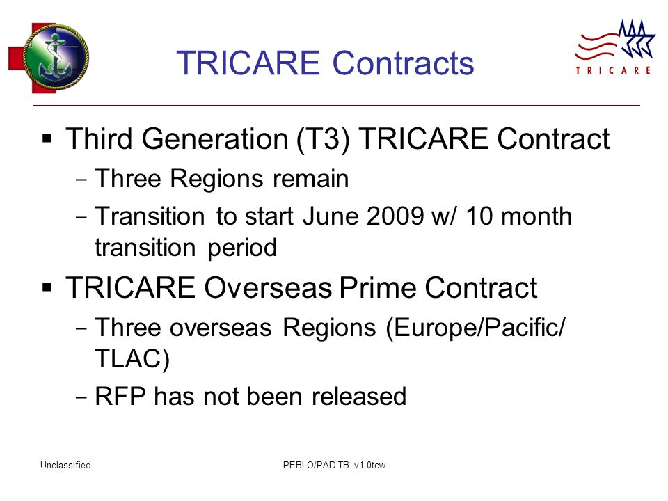 UnclassifiedPEBLO/PAD TB_v1.0tcw TRICARE Contracts  Third Generation (T3) TRICARE Contract - Three Regions remain - Transition to start June 2009 w/ 10 month transition period  TRICARE Overseas Prime Contract - Three overseas Regions (Europe/Pacific/ TLAC) - RFP has not been released