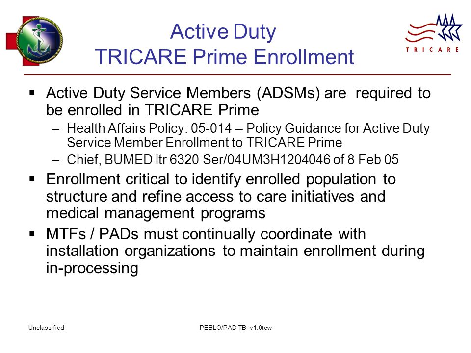 UnclassifiedPEBLO/PAD TB_v1.0tcw Active Duty TRICARE Prime Enrollment  Active Duty Service Members (ADSMs) are required to be enrolled in TRICARE Prime –Health Affairs Policy: 05-014 – Policy Guidance for Active Duty Service Member Enrollment to TRICARE Prime –Chief, BUMED ltr 6320 Ser/04UM3H1204046 of 8 Feb 05  Enrollment critical to identify enrolled population to structure and refine access to care initiatives and medical management programs  MTFs / PADs must continually coordinate with installation organizations to maintain enrollment during in-processing
