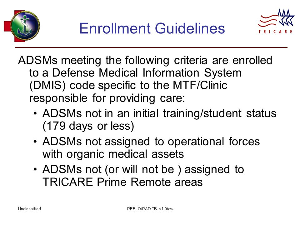 UnclassifiedPEBLO/PAD TB_v1.0tcw Enrollment Guidelines ADSMs meeting the following criteria are enrolled to a Defense Medical Information System (DMIS) code specific to the MTF/Clinic responsible for providing care: ADSMs not in an initial training/student status (179 days or less) ADSMs not assigned to operational forces with organic medical assets ADSMs not (or will not be ) assigned to TRICARE Prime Remote areas