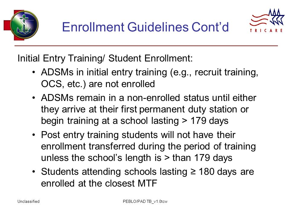 UnclassifiedPEBLO/PAD TB_v1.0tcw Enrollment Guidelines Cont'd Initial Entry Training/ Student Enrollment: ADSMs in initial entry training (e.g., recruit training, OCS, etc.) are not enrolled ADSMs remain in a non-enrolled status until either they arrive at their first permanent duty station or begin training at a school lasting > 179 days Post entry training students will not have their enrollment transferred during the period of training unless the school's length is > than 179 days Students attending schools lasting ≥ 180 days are enrolled at the closest MTF