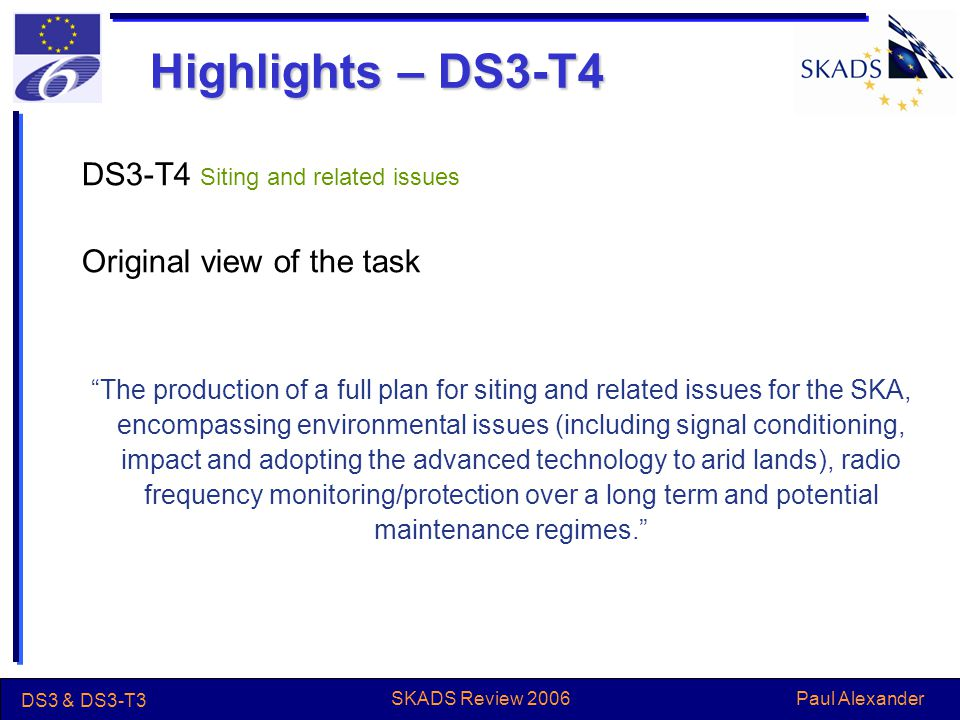 Paul Alexander DS3 & DS3-T3 SKADS Review 2006 Highlights – DS3-T4 DS3-T4 Siting and related issues Original view of the task The production of a full plan for siting and related issues for the SKA, encompassing environmental issues (including signal conditioning, impact and adopting the advanced technology to arid lands), radio frequency monitoring/protection over a long term and potential maintenance regimes.