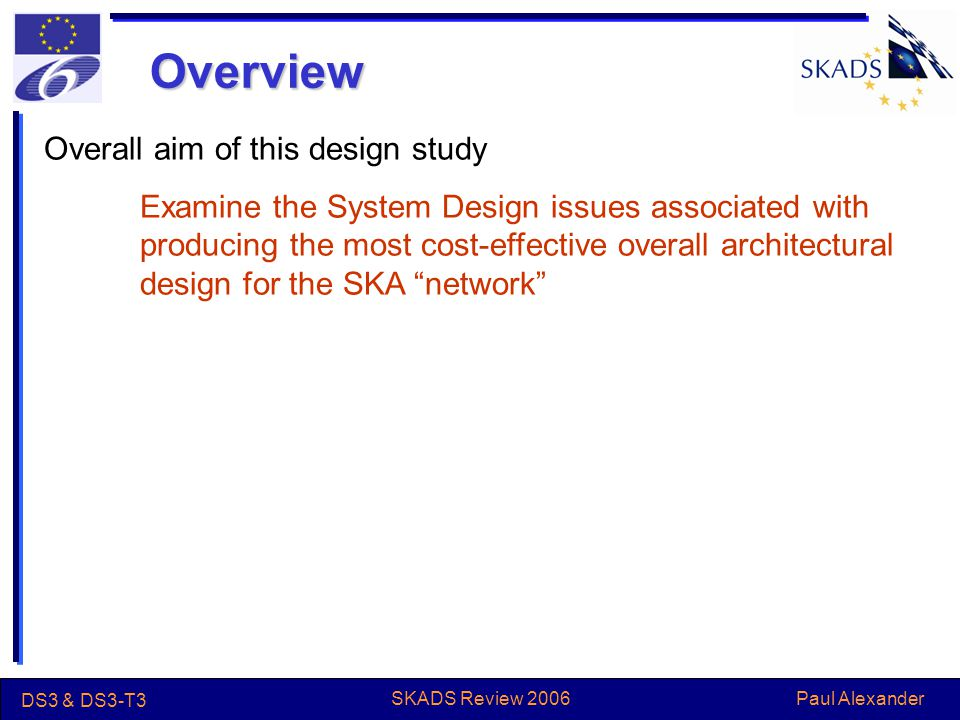Paul Alexander DS3 & DS3-T3 SKADS Review 2006 Overview Overall aim of this design study Examine the System Design issues associated with producing the most cost-effective overall architectural design for the SKA network