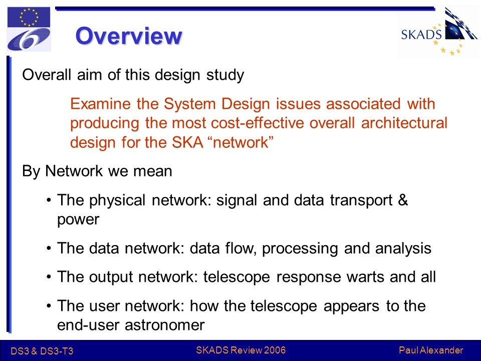Paul Alexander DS3 & DS3-T3 SKADS Review 2006 Overview Overall aim of this design study Examine the System Design issues associated with producing the most cost-effective overall architectural design for the SKA network By Network we mean The physical network: signal and data transport & power The data network: data flow, processing and analysis The output network: telescope response warts and all The user network: how the telescope appears to the end-user astronomer