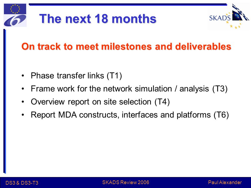 Paul Alexander DS3 & DS3-T3 SKADS Review 2006 The next 18 months On track to meet milestones and deliverables Phase transfer links (T1) Frame work for the network simulation / analysis (T3) Overview report on site selection (T4) Report MDA constructs, interfaces and platforms (T6)