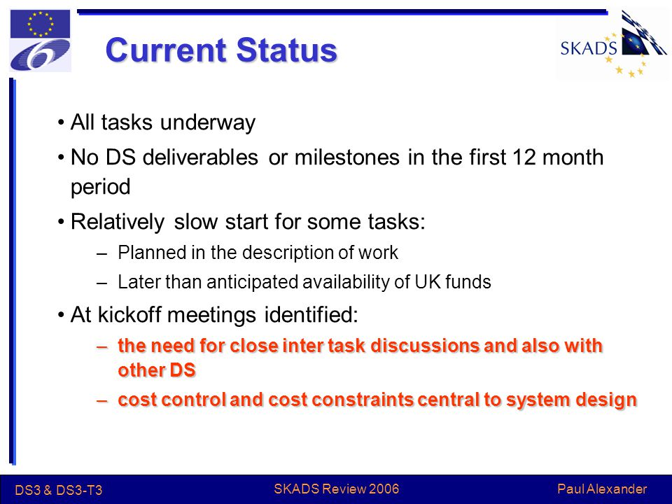 Paul Alexander DS3 & DS3-T3 SKADS Review 2006 Current Status All tasks underway No DS deliverables or milestones in the first 12 month period Relatively slow start for some tasks: –Planned in the description of work –Later than anticipated availability of UK funds At kickoff meetings identified: –the need for close inter task discussions and also with other DS –cost control and cost constraints central to system design