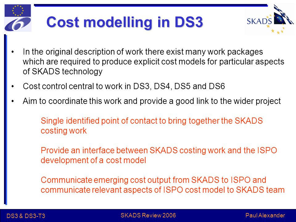 Paul Alexander DS3 & DS3-T3 SKADS Review 2006 Cost modelling in DS3 In the original description of work there exist many work packages which are required to produce explicit cost models for particular aspects of SKADS technology Cost control central to work in DS3, DS4, DS5 and DS6 Aim to coordinate this work and provide a good link to the wider project Single identified point of contact to bring together the SKADS costing work Provide an interface between SKADS costing work and the ISPO development of a cost model Communicate emerging cost output from SKADS to ISPO and communicate relevant aspects of ISPO cost model to SKADS team