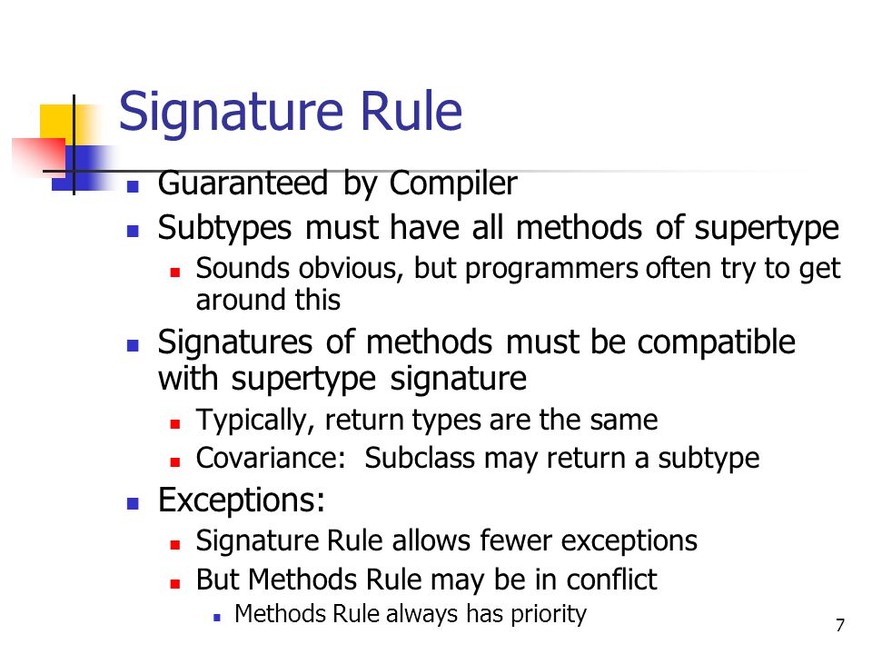7 Signature Rule Guaranteed by Compiler Subtypes must have all methods of supertype Sounds obvious, but programmers often try to get around this Signatures of methods must be compatible with supertype signature Typically, return types are the same Covariance: Subclass may return a subtype Exceptions: Signature Rule allows fewer exceptions But Methods Rule may be in conflict Methods Rule always has priority