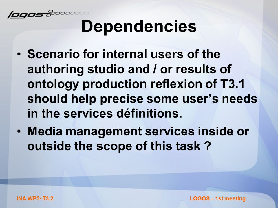 INA WP3- T3.2LOGOS – 1st meeting Dependencies Scenario for internal users of the authoring studio and / or results of ontology production reflexion of T3.1 should help precise some user's needs in the services définitions.